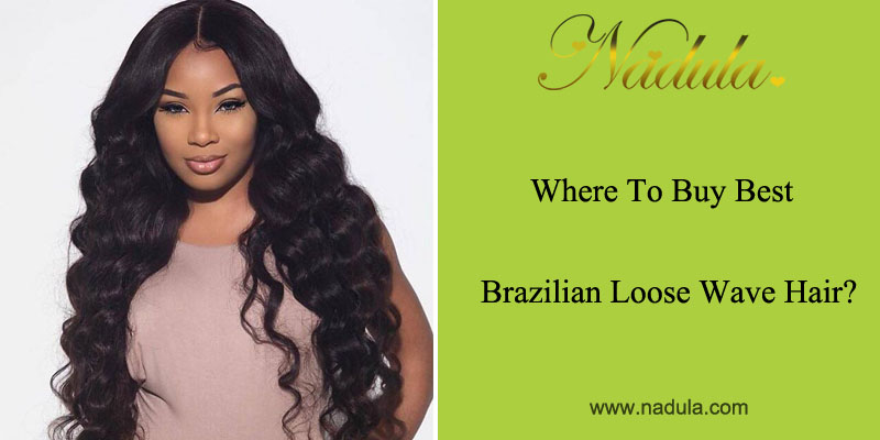 Where to buy best Brazilian Loose Wave Hair?