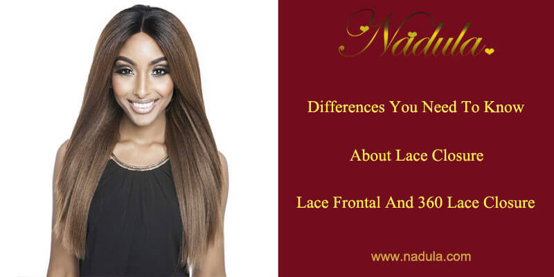 Differences You Need To Know about Lace Closure, Lace Frontal and 360 Lace Closure