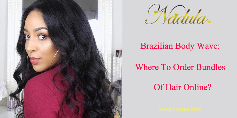 Brazilian Body Wave Hair Bundles: Where To Order Bundles Of Hair Online?