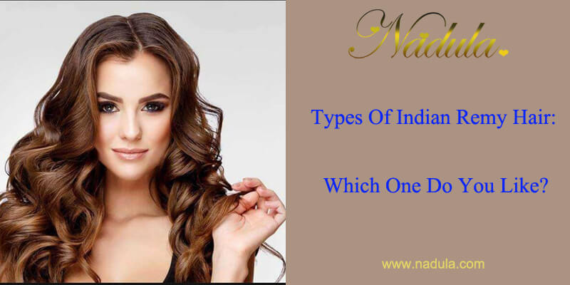Types Of Virgin Remy Indian Hair: Which One Do You Like?
