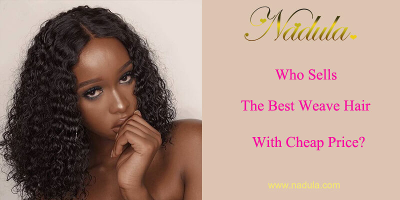 Who Sells The Best Weave Hair With Cheap Price?