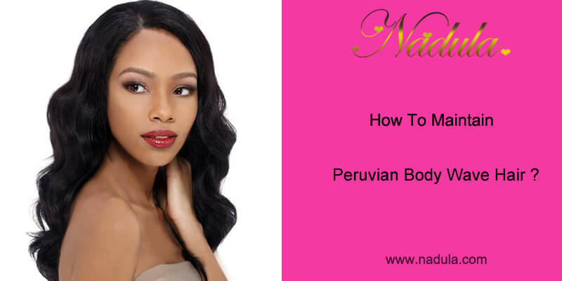 How To Maintain Peruvian Body Wave Hair?