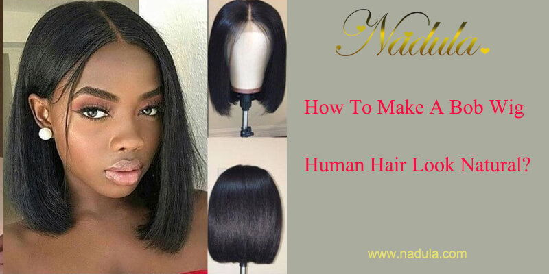 How To Make A Bob Wig Human Hair Look Natural?