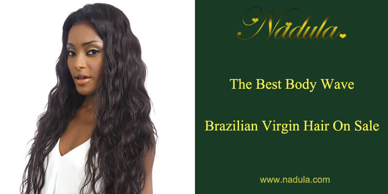 The Best Body Wave Brazilian Virgin Hair On Sale