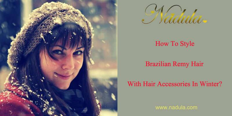 How To Style Remy Brazilian Hair With Hair Accessories In Winter?