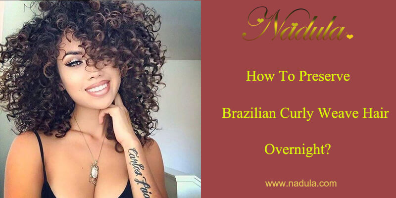 How To Preserve Brazilian Curly Weave Hair Overnight Nadula