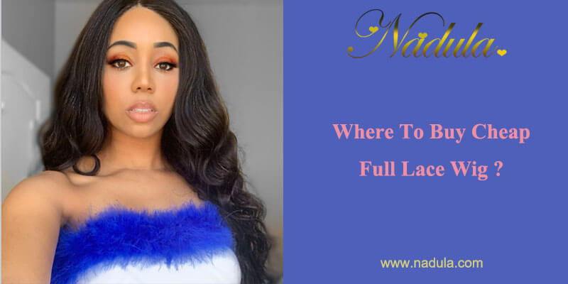 Where To Buy Cheap Full Lace Wig?