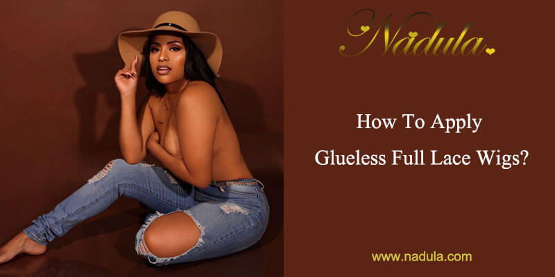 How To Apply Glueless Full Lace Wigs?