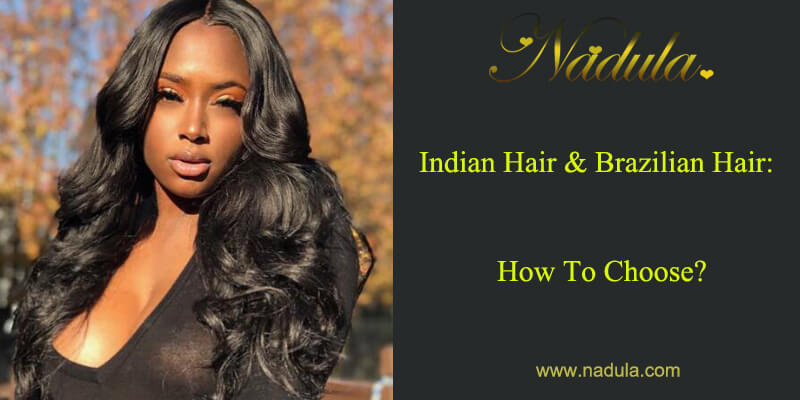 Indian Hair And Brazilian Hair: How To Choose?
