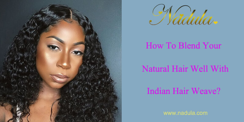 How To Blend Your Natural Hair Well With Indian Hair Weave Bundles?