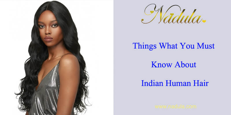 Things You Must Know About Indian Human Hair