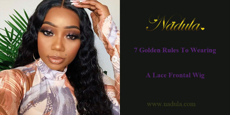 7 GOLDEN RULES TO WEARING A LACE FRONTAL WIG