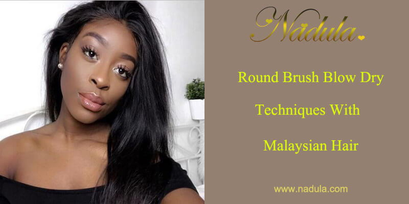 Round Brush Blow Dry Techniques With Malaysian Hair