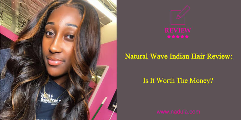 Nadula Natural Wave Indian Hair Review: Is It Worth The Money?