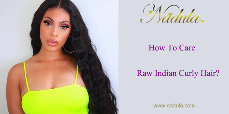 How To Care Raw Indian Curly Hair?