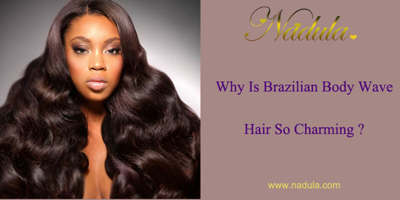 Why Is Brazilian Body Wave Hair So Charming?