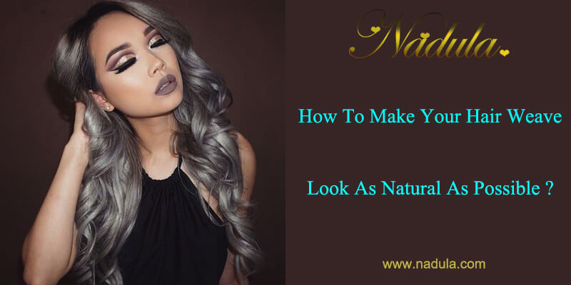 How To Make your Hair Weave Look As Natural As Possible?