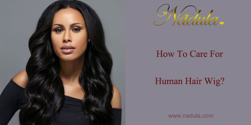 How To Care For Human Hair Wig?