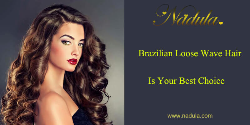 Brazilian Loose Wave Hair Is Your Best Choice