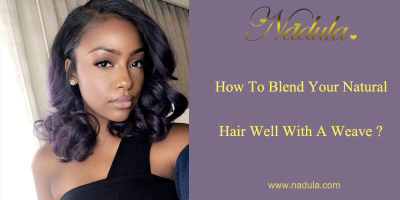 How To Blend Your Natural Hair Well With A Weave?