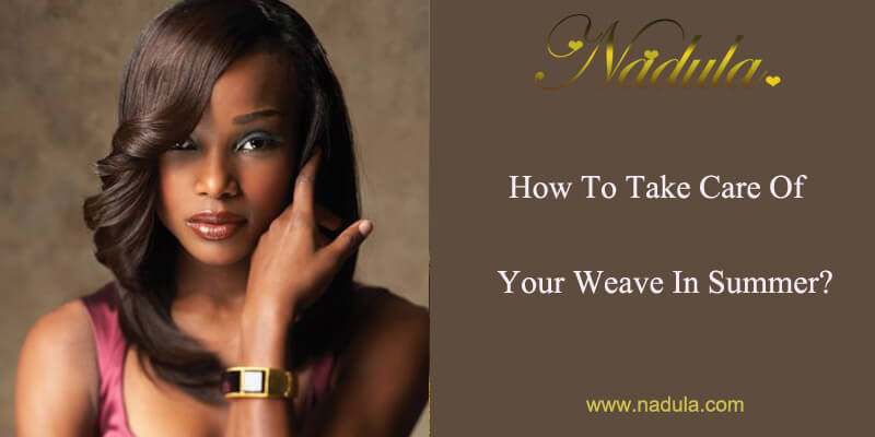 How To Take Care Of Your 100 Percent Human Hair Weave In Summer?