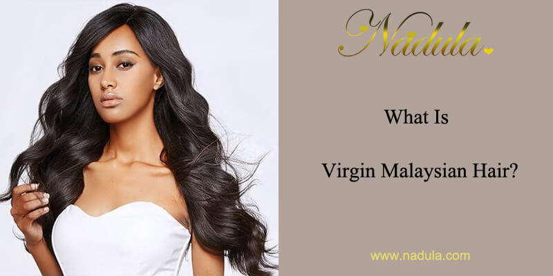 What Is Virgin Malaysian Hair?