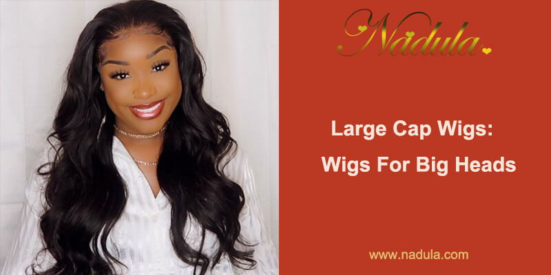 Large Cap Wigs: Wigs For Big Heads