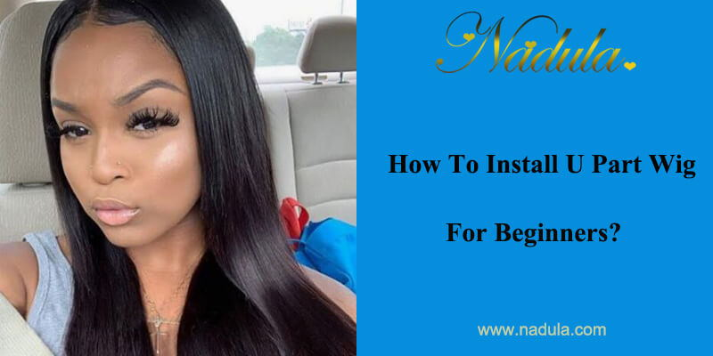 How To Install U Part Wig For Beginners?